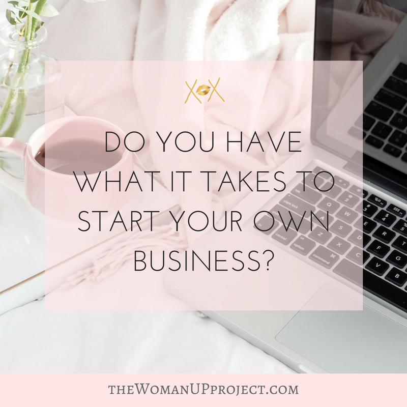 DO YOU HAVE WHAT IT TAKES TO START YOUR OWN BUSINESS